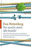Ihr macht mich alle krank!: Wie Familiensysteme uns lähmen und wir und aus alten Verstrickungen befreien können - Uwe Pettenberg