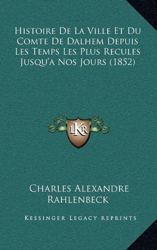 Histoire de La Ville Et Du Comte de Dalhem Depuis Les Temps Les Plus Recules Jusqu'a Nos Jours (1852)
