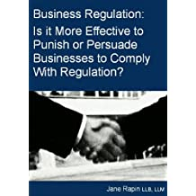 Business Regulation: A Discussion on Whether it is More Effective to Punish or Persuade Businesses to Comply With Regulation. (English Edition)