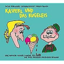 Kasperl und das Kugeleis: Doctor Döblingers geschmackvolles Kasperltheater. Ein bayrisches Kasperlhörspiel für Kinder, wobei die Erwachsenen durchaus mitlachen können