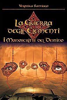 I Manoscritti del Destino (La Guerra degli Elementi - Vol. 4) di [Santiago, Veronika]