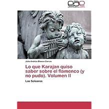 Lo que Karajan quiso saber sobre el flamenco (y no pudo). Volumen II: Las Soleares