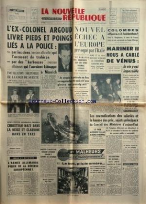 NOUVELLE REPUBLIQUE (LA) [No 5612] du 27/02/1963 - L'EX-COLONEL ARGOUD LIVRE A LA POLICE -LE MONSTRE DES ARDENNES -L'ARMEE ALLEMANDE PILIER DE LA DEFENSE EUROPEENNE PAR MAREY -MAESTRI ET BALDESSARI ESPERENT ATTEINDRE DEMAIN LE SOMMET DU LAVAREDO -HEURS ET MALHEURS DE L'ENSEIGNEMENT PAR BOTROT -LES CONFLITS SOCIAUX -LE PRIX ALPHONSE ALLAIS A RENE BARJAVEL -NOUVEL ECHEC A L'EUROPE PROVOQUE PAR L'ITALIE / M. SPAAK -LES SPORTS -MARINER II NOUS A CABLE DE VENUS
