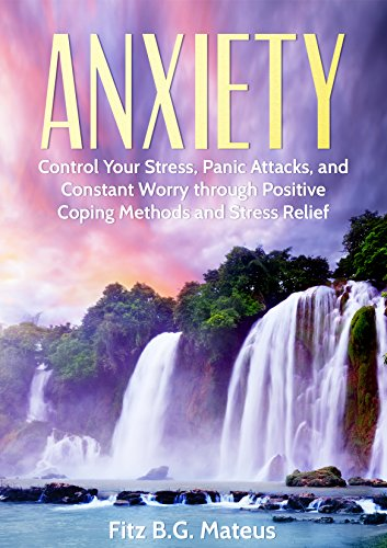 free kindle book Anxiety: Control Your Stress, Panic Attacks, And Constant Worry Through Positive Coping Methods And Stress Relief (Destroy Your Fear, Stop The Panic, Self Help, Mindfulness, Anxiety Relief)