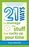 By Grace Marshall - 21 Ways to Manage the Stuff That Sucks Up Your Time