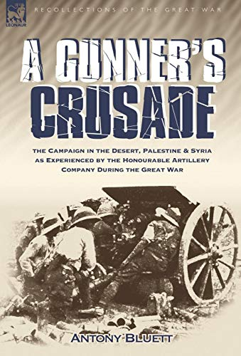 A Gunner's Crusade: The Campaign in the Desert, Palestine & Syria as Experienced by the Honourable Artillery Company During the Great War