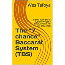 """The """"7 chance"""" Baccarat System (TBS): In over 1000 shoes - System """"A"""" lost 3 times. System """"B"""" lost only once! (English Edition)"""