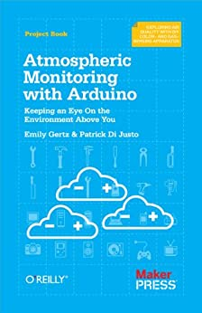 Atmospheric Monitoring with Arduino: Building Simple Devices to Collect Data About the Environment par [Di Justo, Patrick, Emily Gertz]