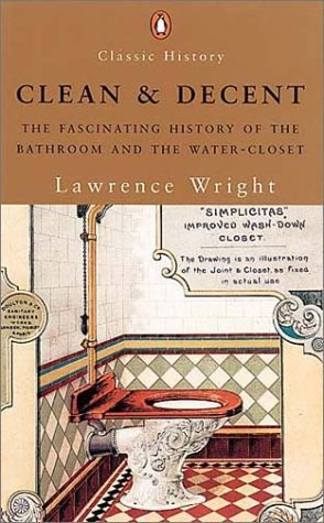 Clean and Decent: The Fascinating History of the Bathroom and the Water-Closet by Lawrence Wright (2005-05-16)