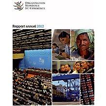 Rapport Annuel De Organisation Mondiale Du Commerce 2012: Rapport Sur Les Activites Courantes De L'organisation Et Présente En Détail Sa Structure,son Personnel Et Son Budget