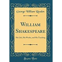 William Shakespeare: His Life, His Works, and His Teaching (Classic Reprint)