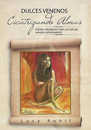 Dulces Venenos  Cicatrizando Almas: Poesías Prohibidas Para Los Que No Amaron Intensamente. por Lucy Rubíl