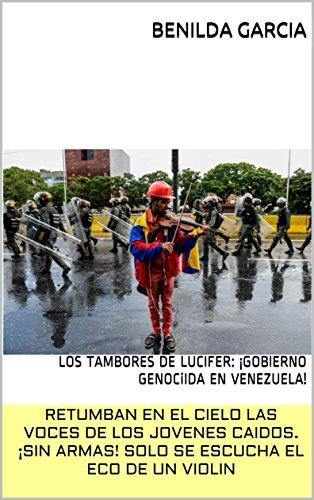 RETUMBAN  EN EL CIELO LAS VOCES DE LOS JOVENES CAIDOS.¡SIN ARMAS! SOLO SE ESCUCHA EL ECO DE UN VIOLIN: LOS TAMBORES DE LUCIFER:  ¡GOBIERNO GENOCiIDA EN VENEZUELA! (Spanish Edition)