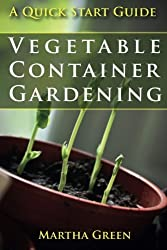 Vegetable Container Gardening: A Quick Start Guide by Martha Green (2014-06-14)