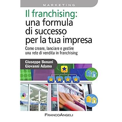 Il Franchising: Una Formula Di Successo Per La Tua Impresa. Come Creare, Lanciare E Gestire Una Rete Di Vendita In Franchising (Azienda Moderna Vol. 759)
