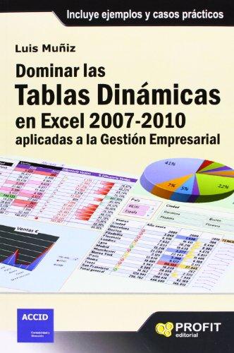 Dominar las tablas dinámicas en Excel 2007-2010 aplicadas a la gestión empresarial: Incluye ejemplos y casos prácticos