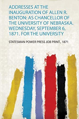 Addresses at the Inauguration of Allen R. Benton: as Chancellor of the University of Nebraska. Wednesday, September 6, 1871. for the University