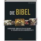 Die Bibel: Bibelwissen, Geschichten und Fakten in 150 Werken der Kunstgeschichte