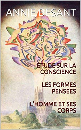 ÉTUDE SUR LA CONSCIENCE  LES FORMES PENSEES  L'HOMME ET SES CORPS (Les vérités profondes qui sont la base du Christianisme. t. 6) par Annie BESANT