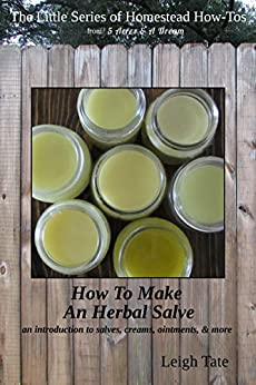 How To Make an Herbal Salve: an introduction to salves, creams, ointments, & more (The Little Series of Homestead How-Tos from 5 Acres & A Dream Book 3) (English Edition) di [Tate, Leigh]