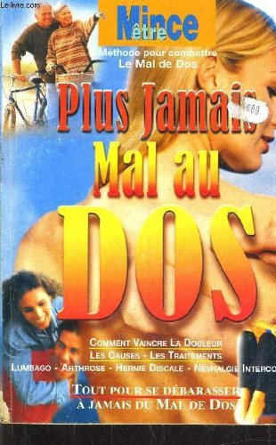 PLUS JAMAIS MAL AU DOS - COMMENT VAINCRE LA DOULEUR - LES CAUSES - LES TRAITEMENTS - LUMBAGO - ARTHROSE - HERNIE DISCALE - NEVRALGIE INTERCOSTALE. par COLLECTIF