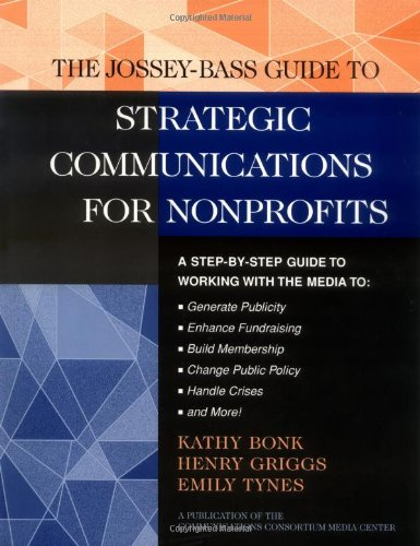 The Jossey-Bass Guide to Strategic Communications for Nonprofits: A Step-By-Step Guide to Working with the Media to Generate Publicity, Enhance ... Bass Nonprofit & Public Management Series)