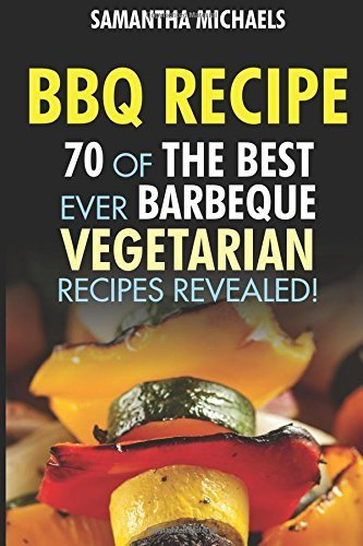 BBQ Recipe: 70 Of The Best Ever Barbecue Vegetarian Recipes...Revealed! by Michaels, Samantha (2015) Paperback