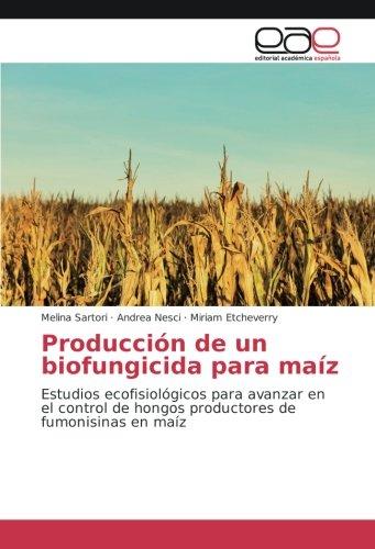 Producción de un biofungicida para maíz: Estudios ecofisiológicos para avanzar en el control de hongos productores de fumonisinas en maíz por Melina Sartori