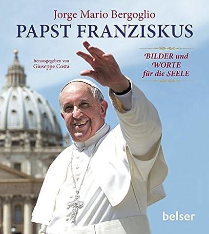 Papst Franziskus: Bilder und Worte für die Seele (Bilder Papst Franziskus)