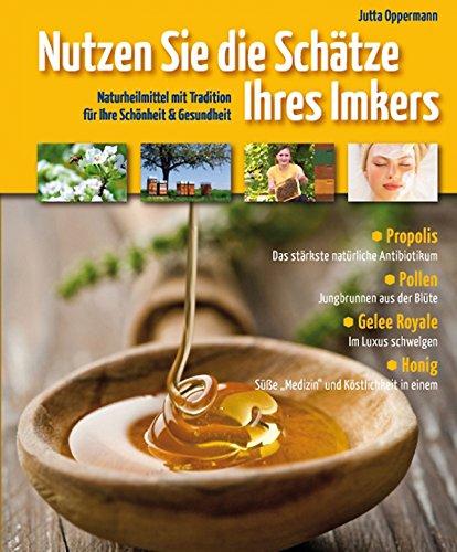 Nutzen Sie die Schätze Ihres Imkers: Naturheilmittel mit Tradition für Ihre Schönheit & Gesundheit - Pollen, Gelee Royal