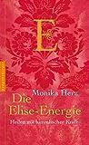 Die Elise-Energie: Heilen mit himmlischer Kraft - Monika Herz