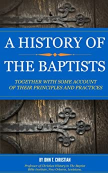 A HISTORY OF THE BAPTISTS: TOGETHER WITH SOME ACCOUNT OF THEIR PRINCIPLES AND PRACTICES by [CHRISTIAN, JOHN T.]