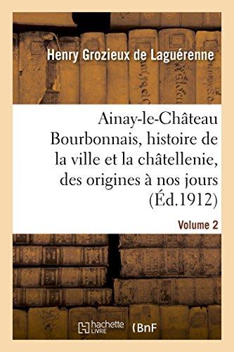 Ainay-le-Château en Bourbonnais. Volume 2: histoire de la ville et de la châtellenie, des origines à nos jours