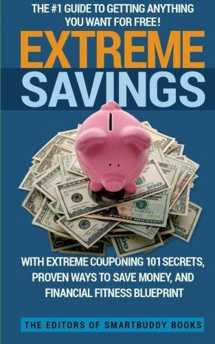 Extreme Savings: The #1 Guide To Getting Anything You Want For Free with Extreme Couponing 101 Secrets, Proven Ways To Save Money, and Financial Fitness Blueprint
