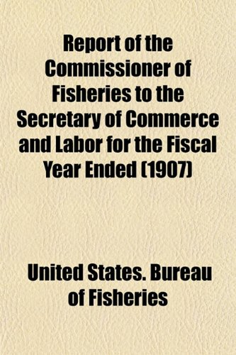 Report of the Commissioner of Fisheries to the Secretary of Commerce and Labor for the Fiscal Year Ended (1907)