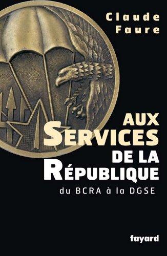 Aux Services de la République : du BCRA à la DGSE (Documents) par Claude Faure
