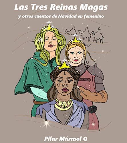 Las Tres Reinas Magas y otros cuentos de Navidad en femenino por Pilar Mármol Q
