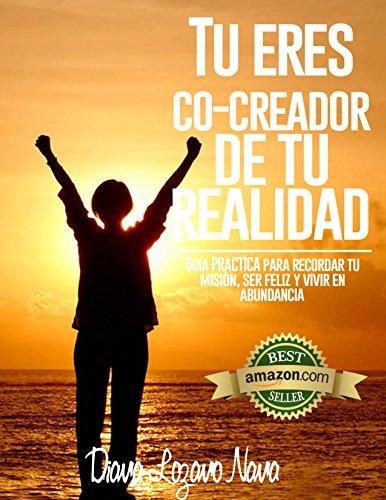 TU ERES CO-CREADOR DE TU REALIDAD: GUIA PRACTICA PARA RECORDAR TU MISIÓN, SER FELIZ Y VIVIR EN LA ABUNDANCIA