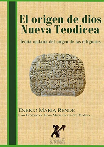 El origen de Dios Nueva Teodicea: Teoría unitaria del origen de las religiones por Enrico Maria Rende