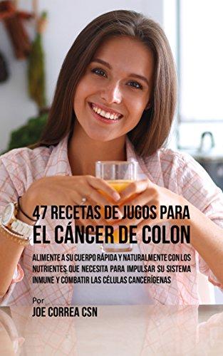 47 Recetas de Jugos Para el Cáncer de Colon: Alimente a su Cuerpo Rápida y Naturalmente Con los Nutrientes Que Necesita Para Impulsar su Sistema Inmune y Combatir las Células Cancerígenas