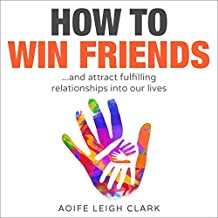 How To Win Friends: ...and attract fulfilling relationships into our lives (How to win friends and influence people, Declutter your mind, Minimalism books, ... living forward) Book 1) (English Edition)