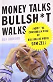 Money Talks, Bullsh*t Walks: Inside the Contrarian Mind of Billionaire Mogul Sam Zell by Johnson, Ben (2009) Hardcover