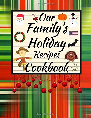 Our Family's Holiday Recipes Cookbook: Keep Your Family's New Years, Christmas, Halloween,Thanksgiving, Easter, 4th Of July Recipes In This Blank Write In Recipe Book