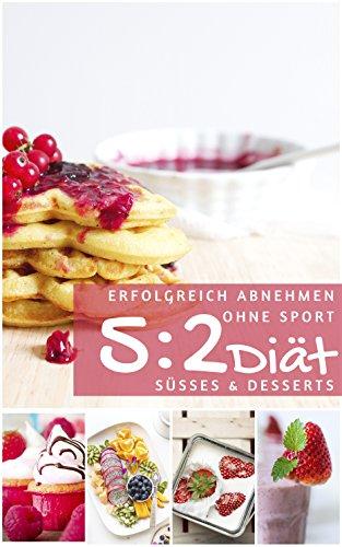 Erfolgreich abnehmen ohne Sport mit der 5 : 2 Diät - Süßes & Desserts (Diätfrei abnehmen 4) (Diät-süße)