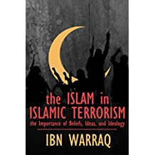 The Islam in Islamic Terrorism: The Importance of Beliefs, Ideas, and Ideology (English Edition)
