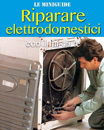Riparare elettrodomestici: con il fai da te (Le Miniguide)