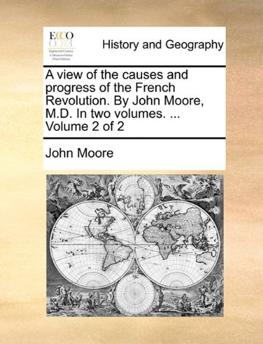 A view of the causes and progress of the French Revolution. By John Moore, M.D. In two volumes. ...  Volume 2 of 2