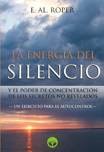 La Energia del Silencio y el poder de concentración de los secretos no revelados por E. AL. Roper