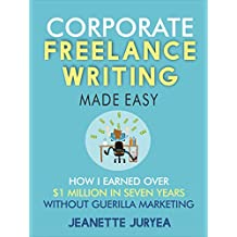 Corporate Freelance Writing Made Easy: How I earned over $1 million in seven years without guerilla marketing (English Edition)