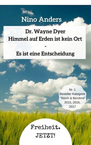 Wayne Dyer: Himmel auf Erden ist kein Ort, es ist eine Entscheidung.: Zusammenführung der 55+ höchsten Lebensweisheiten von Dr. Wayne Dyer